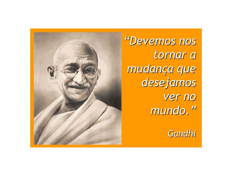 Devemos nos tornar a mudança que desejamos ver no mundo. Gandhi