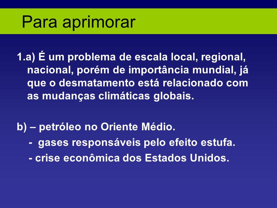 Para aprimorar 1.a) É um problema de escala local, regional, nacional, porém de importância mundial, já que o desmatamento está relacionado com as mudanças climáticas globais.