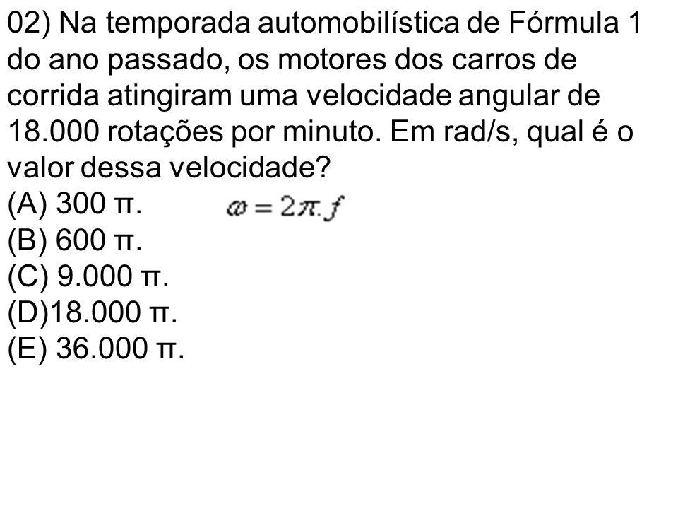 02) Na temporada automobilística de Fórmula 1 do ano passado, os motores dos carros de corrida atingiram uma velocidade angular de 18.000 rotações por minuto.