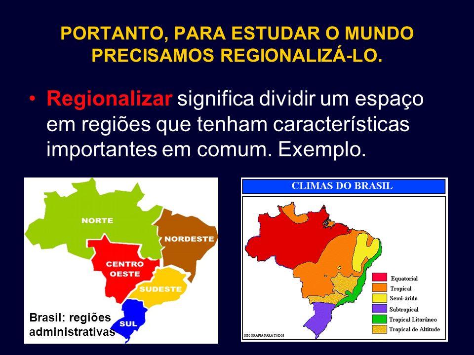 PORTANTO, PARA ESTUDAR O MUNDO PRECISAMOS REGIONALIZÁ-LO. Regionalizar significa dividir um espaço em regiões que tenham características importantes e