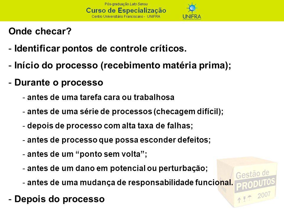 Onde checar? - Identificar pontos de controle críticos. - Início do processo (recebimento matéria prima); - Durante o processo - antes de uma tarefa c
