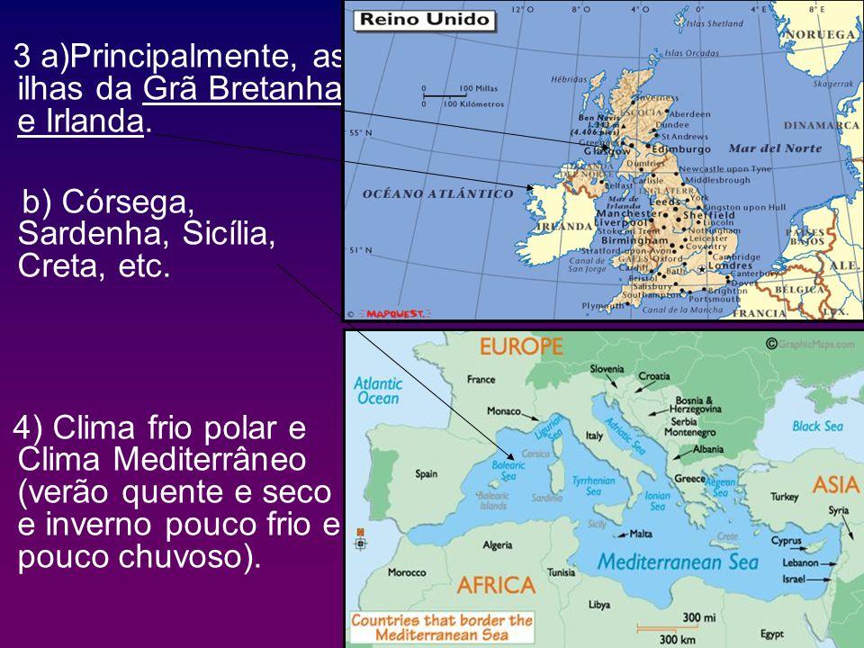 3 a)Principalmente, as ilhas da Grã Bretanha e Irlanda. b) Córsega, Sardenha, Sicília, Creta, etc. 4) Clima frio polar e Clima Mediterrâneo (verão que
