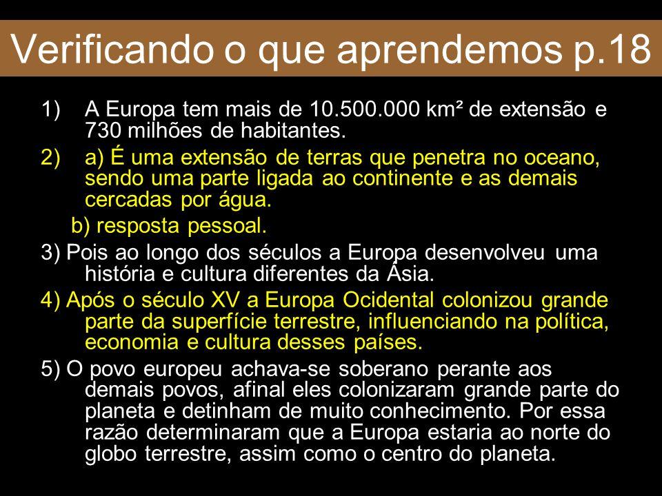Verificando o que aprendemos p.18 1)A Europa tem mais de 10.500.000 km² de extensão e 730 milhões de habitantes. 2)a) É uma extensão de terras que pen
