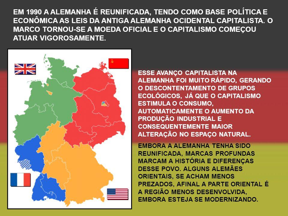 EM 1990 A ALEMANHA É REUNIFICADA, TENDO COMO BASE POLÍTICA E ECONÔMICA AS LEIS DA ANTIGA ALEMANHA OCIDENTAL CAPITALISTA.