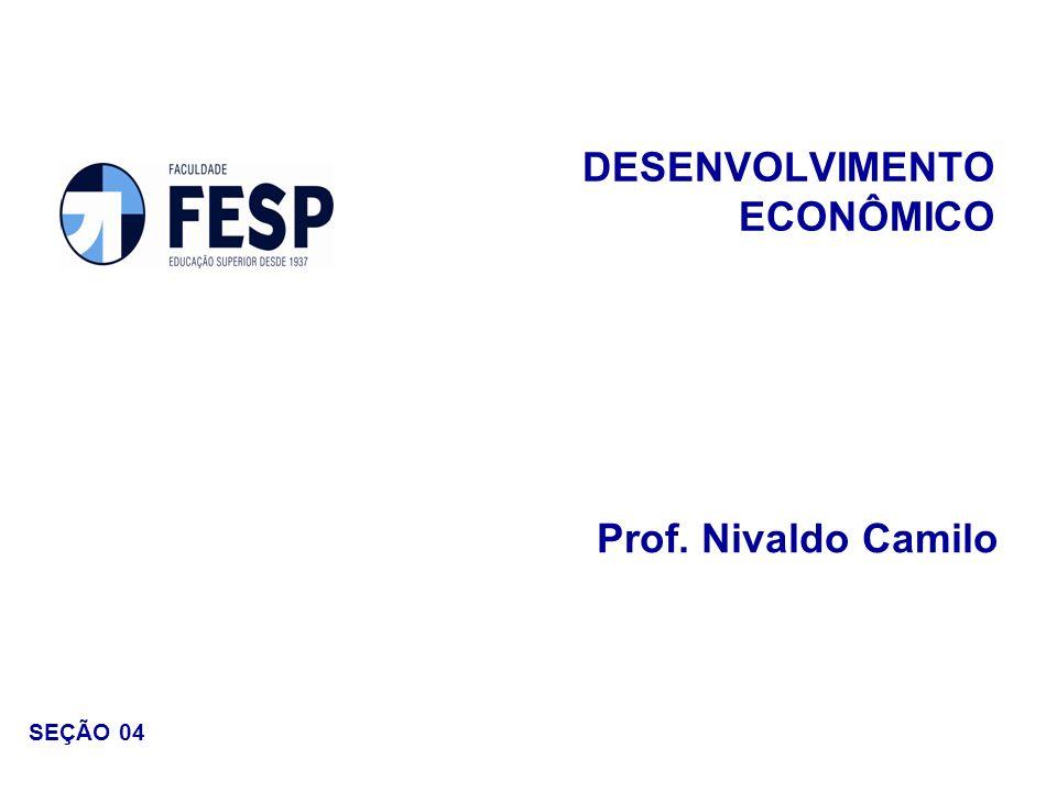 DESENVOLVIMENTO ECONÔMICO Prof. Nivaldo Camilo SEÇÃO 04