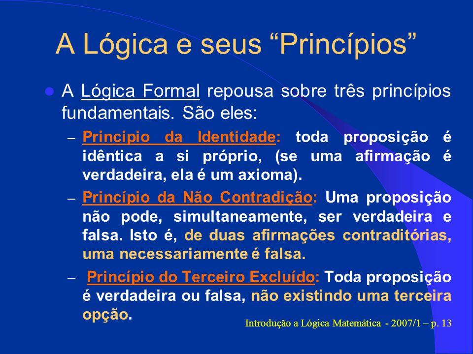 A Lógica e seus Princípios A Lógica Formal repousa sobre três princípios fundamentais. São eles: – Principio da Identidade: toda proposição é idêntica