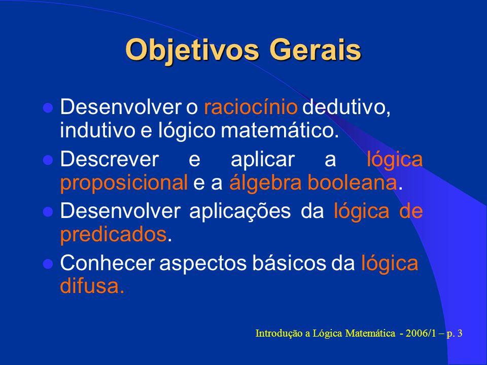 Objetivos Gerais Desenvolver o raciocínio dedutivo, indutivo e lógico matemático. Descrever e aplicar a lógica proposicional e a álgebra booleana. Des