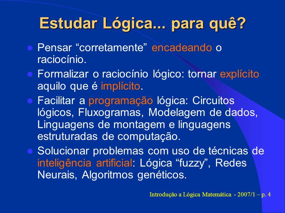 Estudar Lógica... para quê? Pensar corretamente encadeando o raciocínio. Formalizar o raciocínio lógico: tornar explícito aquilo que é implícito. Faci