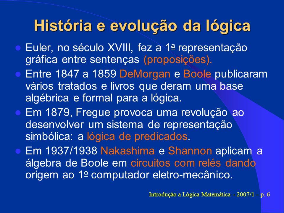 História e evolução da lógica Euler, no século XVIII, fez a 1 a representação gráfica entre sentenças (proposições). Entre 1847 a 1859 DeMorgan e Bool