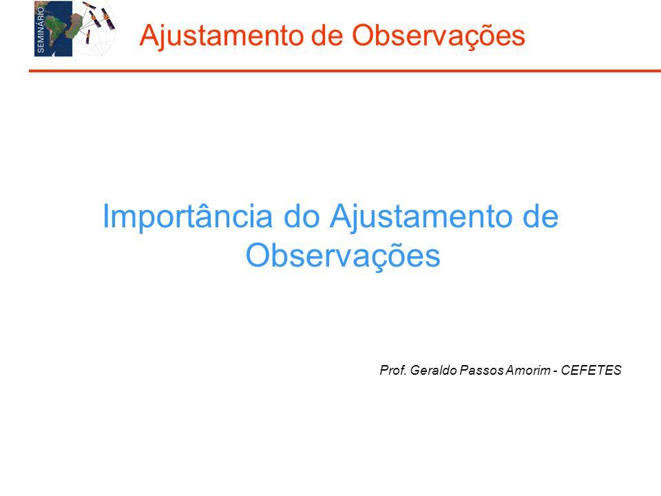 Importância do Ajustamento de Observações Prof. Geraldo Passos Amorim - CEFETES Ajustamento de Observações