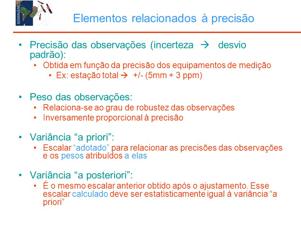 Elementos relacionados à precisão Precisão das observações (incerteza desvio padrão): Obtida em função da precisão dos equipamentos de medição Ex: estação total +/- (5mm + 3 ppm) Peso das observações: Relaciona-se ao grau de robustez das observações Inversamente proporcional à precisão Variância a priori: Escalar adotado para relacionar as precisões das observações e os pesos atribuídos a elas Variância a posteriori: É o mesmo escalar anterior obtido após o ajustamento.