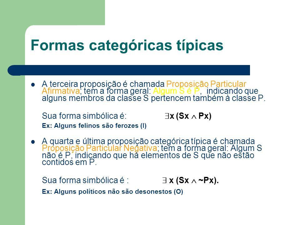 Formas categóricas típicas A terceira proposição é chamada Proposição Particular Afirmativa; tem a forma geral: Algum S é P, indicando que alguns memb