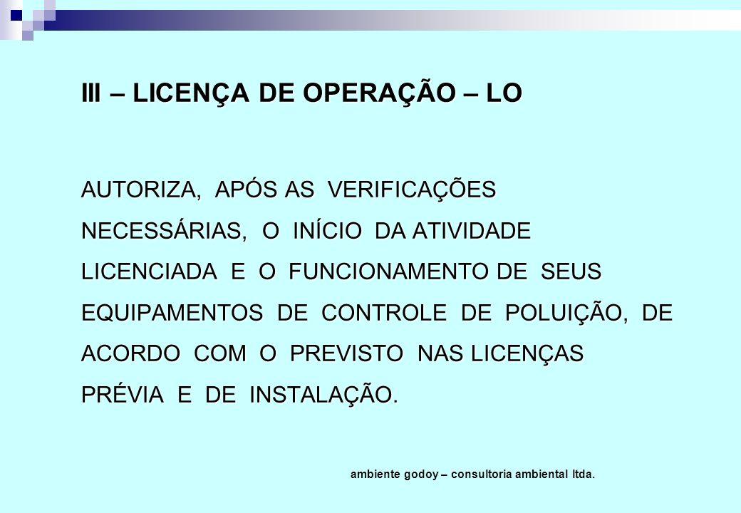 III – LICENÇA DE OPERAÇÃO – LO AUTORIZA, APÓS AS VERIFICAÇÕES NECESSÁRIAS, O INÍCIO DA ATIVIDADE LICENCIADA E O FUNCIONAMENTO DE SEUS EQUIPAMENTOS DE CONTROLE DE POLUIÇÃO, DE ACORDO COM O PREVISTO NAS LICENÇAS PRÉVIA E DE INSTALAÇÃO.