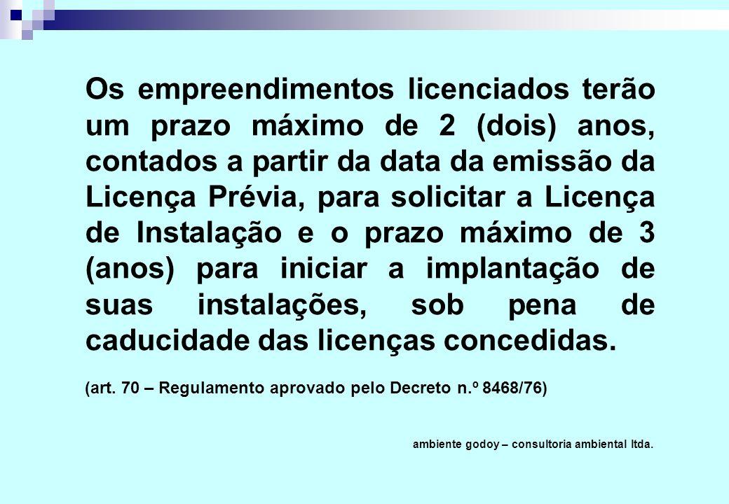 Os empreendimentos licenciados terão um prazo máximo de 2 (dois) anos, contados a partir da data da emissão da Licença Prévia, para solicitar a Licença de Instalação e o prazo máximo de 3 (anos) para iniciar a implantação de suas instalações, sob pena de caducidade das licenças concedidas.