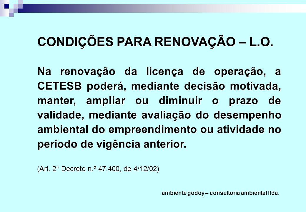 CONDIÇÕES PARA RENOVAÇÃO – L.O. Na renovação da licença de operação, a CETESB poderá, mediante decisão motivada, manter, ampliar ou diminuir o prazo d