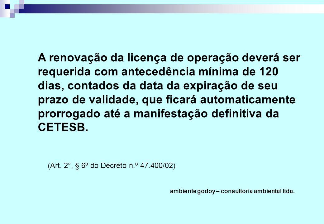 (Art. 2°, § 6º do Decreto n.º 47.400/02) ambiente godoy – consultoria ambiental ltda. A renovação da licença de operação deverá ser requerida com ante