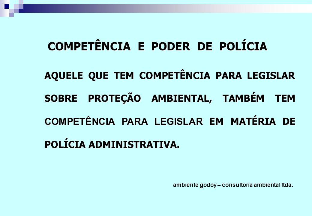 AQUELE QUE TEM COMPETÊNCIA PARA LEGISLAR SOBRE PROTEÇÃO AMBIENTAL, TAMBÉM TEM COMPETÊNCIA PARA LEGISLAR EM MATÉRIA DE POLÍCIA ADMINISTRATIVA. ambiente