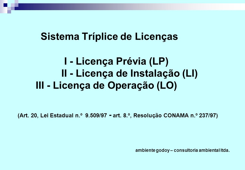 Sistema Tríplice de Licenças I - Licença Prévia (LP) II - Licença de Instalação (LI) III - Licença de Operação (LO) (Art. 20, Lei Estadual n.º 9.509/9