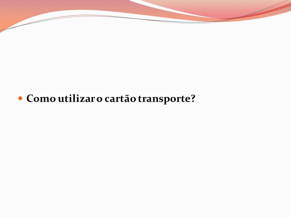 Como utilizar o cartão transporte?