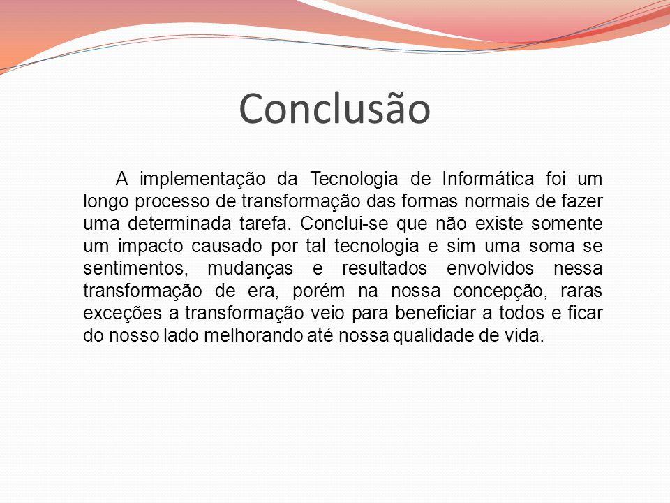 Conclusão A implementação da Tecnologia de Informática foi um longo processo de transformação das formas normais de fazer uma determinada tarefa. Conc