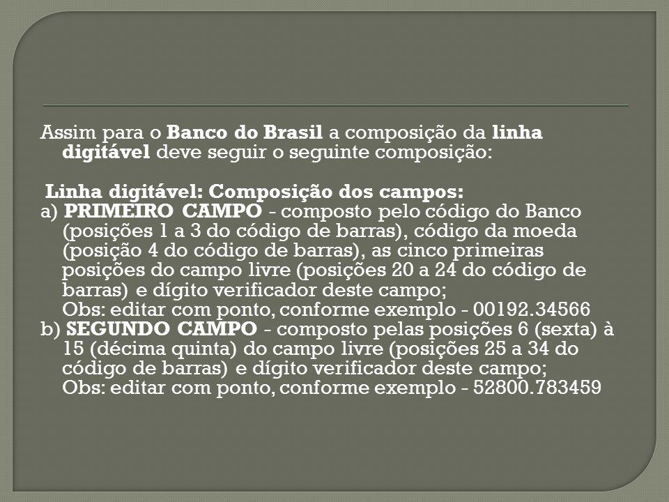 Assim para o Banco do Brasil a composição da linha digitável deve seguir o seguinte composição: Linha digitável: Composição dos campos: a) PRIMEIRO CA