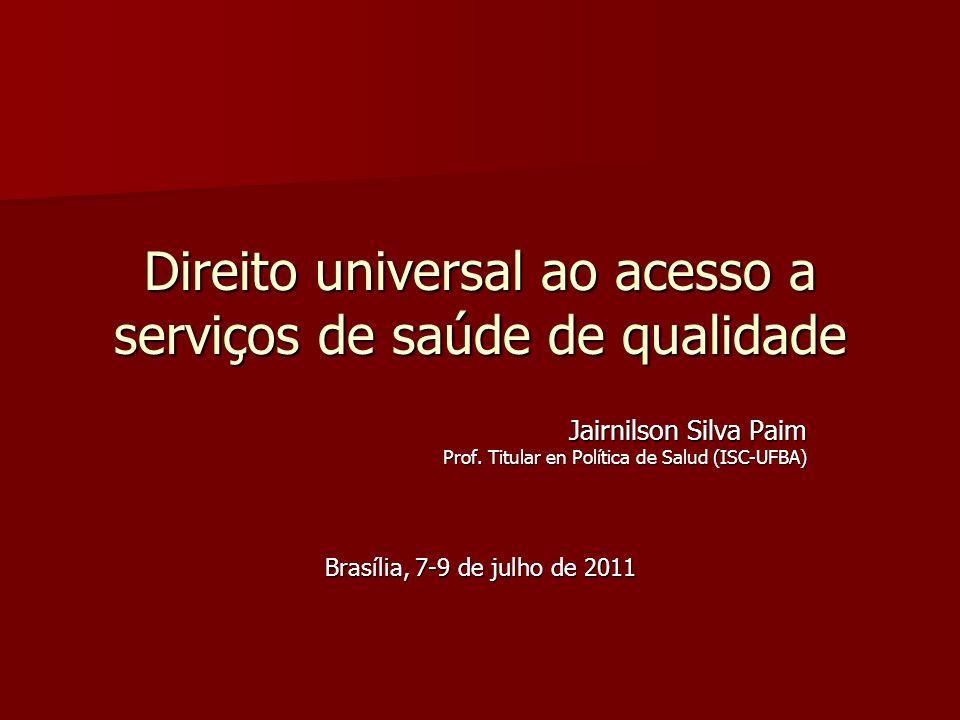Direito universal ao acesso a serviços de saúde de qualidade Jairnilson Silva Paim Prof. Titular en Política de Salud (ISC-UFBA) Brasília, 7-9 de julh