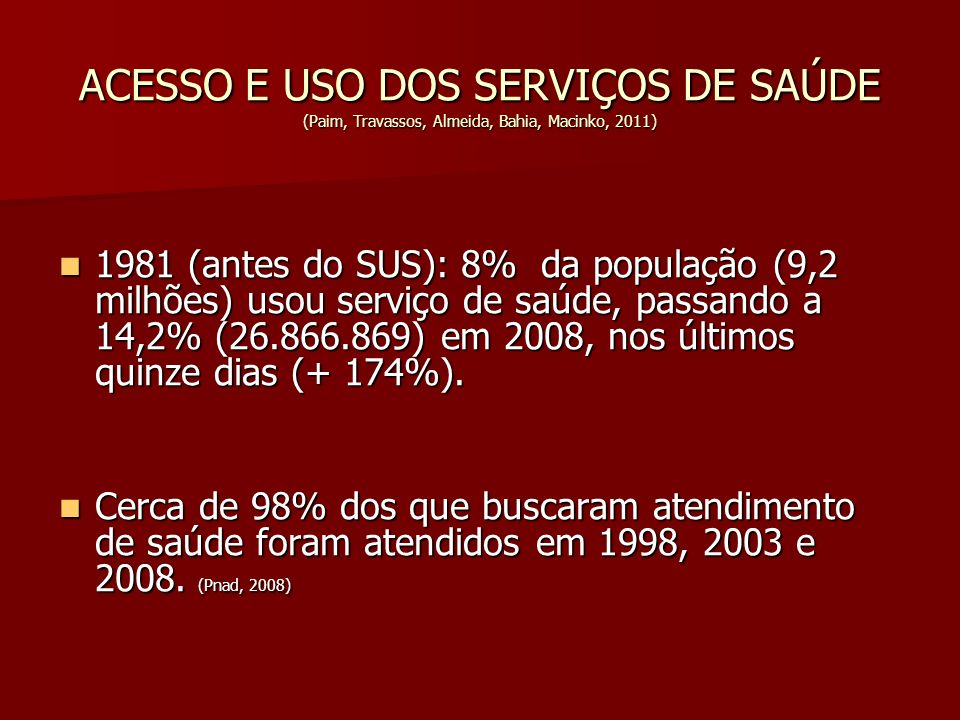 ACESSO E USO DOS SERVIÇOS DE SAÚDE (Paim, Travassos, Almeida, Bahia, Macinko, 2011) 1981 (antes do SUS): 8% da população (9,2 milhões) usou serviço de