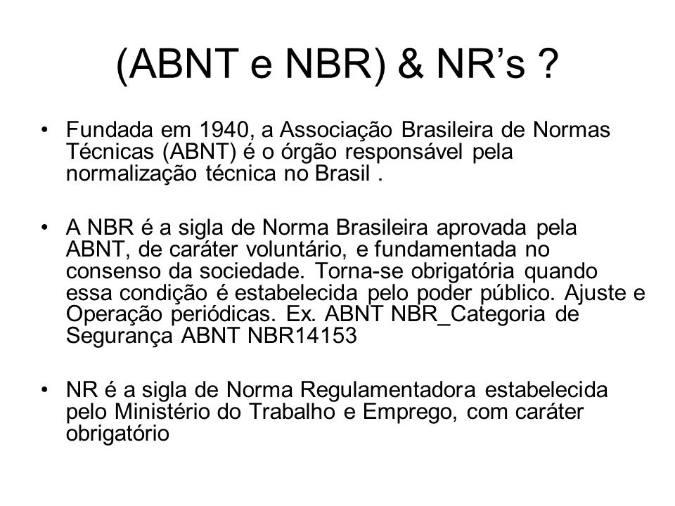 (ABNT e NBR) & NRs ? Fundada em 1940, a Associação Brasileira de Normas Técnicas (ABNT) é o órgão responsável pela normalização técnica no Brasil. A N