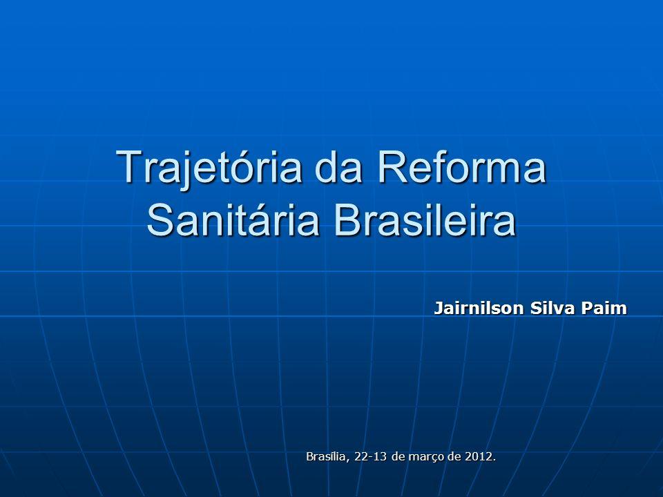 Trajetória da Reforma Sanitária Brasileira Jairnilson Silva Paim Brasília, 22-13 de março de 2012.