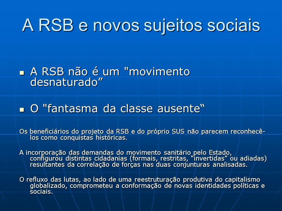 A RSB e novos sujeitos sociais A RSB não é um movimento desnaturado A RSB não é um movimento desnaturado O fantasma da classe ausente O fantasma da classe ausente Os beneficiários do projeto da RSB e do próprio SUS não parecem reconhecê- los como conquistas históricas.