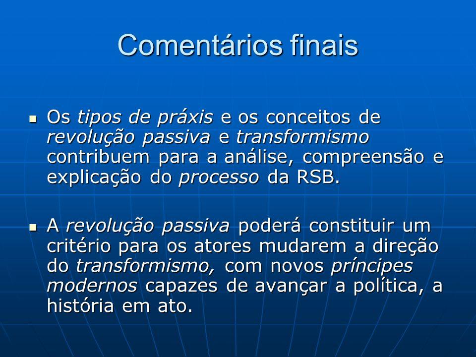 Comentários finais Os tipos de práxis e os conceitos de revolução passiva e transformismo contribuem para a análise, compreensão e explicação do processo da RSB.
