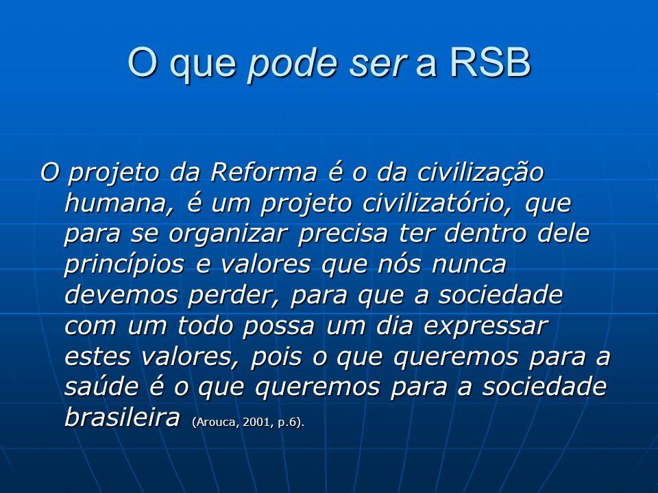 O que pode ser a RSB O projeto da Reforma é o da civilização humana, é um projeto civilizatório, que para se organizar precisa ter dentro dele princípios e valores que nós nunca devemos perder, para que a sociedade com um todo possa um dia expressar estes valores, pois o que queremos para a saúde é o que queremos para a sociedade brasileira (Arouca, 2001, p.6).