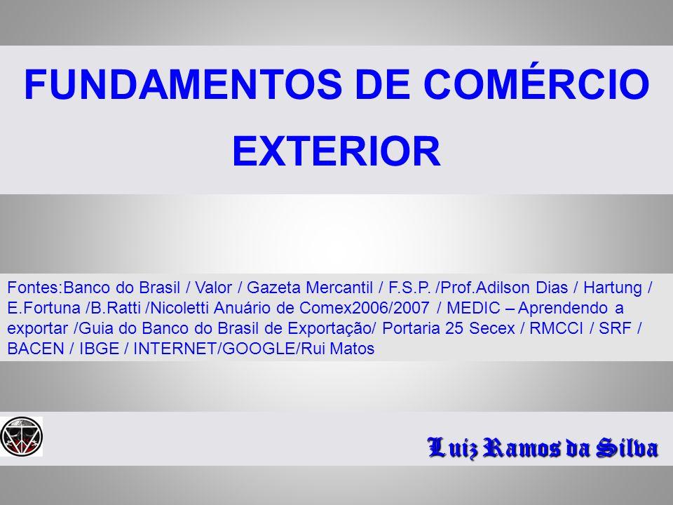 FUNDAMENTOS DE COMÉRCIO EXTERIOR Luiz Ramos da Silva Fontes:Banco do Brasil / Valor / Gazeta Mercantil / F.S.P. /Prof.Adilson Dias / Hartung / E.Fortu