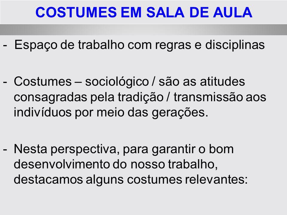 COSTUMES EM SALA DE AULA - Espaço de trabalho com regras e disciplinas -Costumes – sociológico / são as atitudes consagradas pela tradição / transmiss