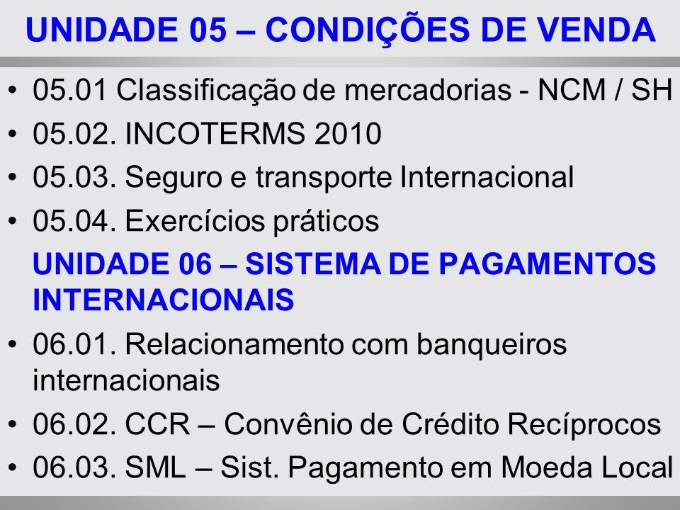 UNIDADE 05 – CONDIÇÕES DE VENDA 05.01 Classificação de mercadorias - NCM / SH 05.02. INCOTERMS 2010 05.03. Seguro e transporte Internacional 05.04. Ex