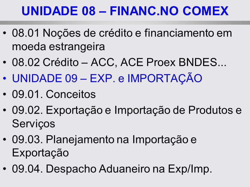 UNIDADE 08 – FINANC.NO COMEX 08.01 Noções de crédito e financiamento em moeda estrangeira 08.02 Crédito – ACC, ACE Proex BNDES... UNIDADE 09 – EXP. e