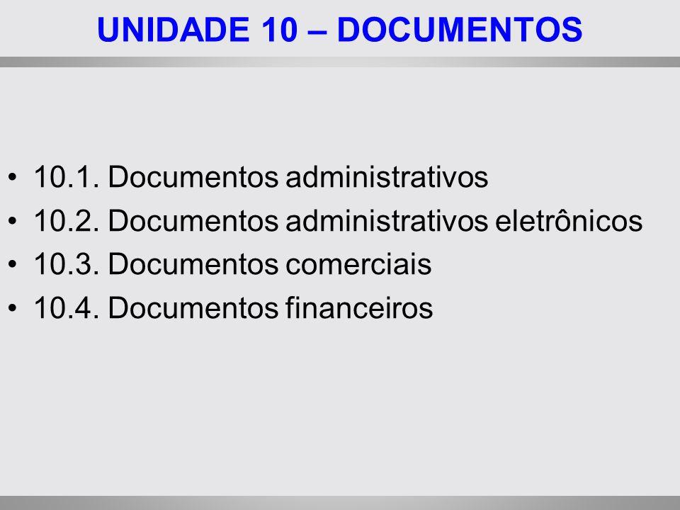 UNIDADE 10 – DOCUMENTOS 10.1. Documentos administrativos 10.2. Documentos administrativos eletrônicos 10.3. Documentos comerciais 10.4. Documentos fin