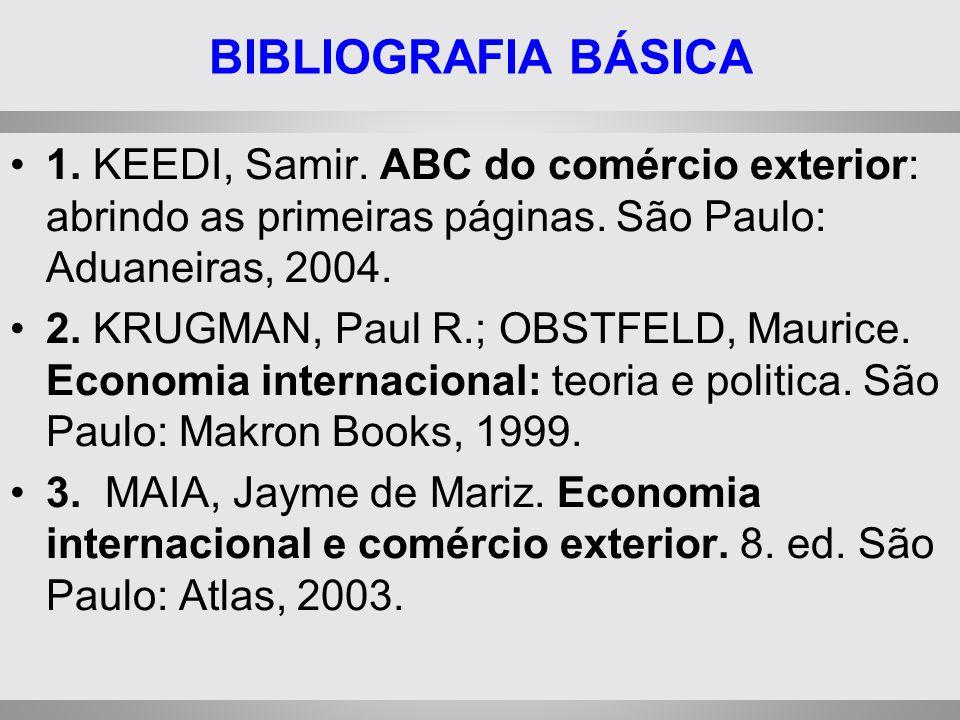 BIBLIOGRAFIA BÁSICA 1. KEEDI, Samir. ABC do comércio exterior: abrindo as primeiras páginas. São Paulo: Aduaneiras, 2004. 2. KRUGMAN, Paul R.; OBSTFEL