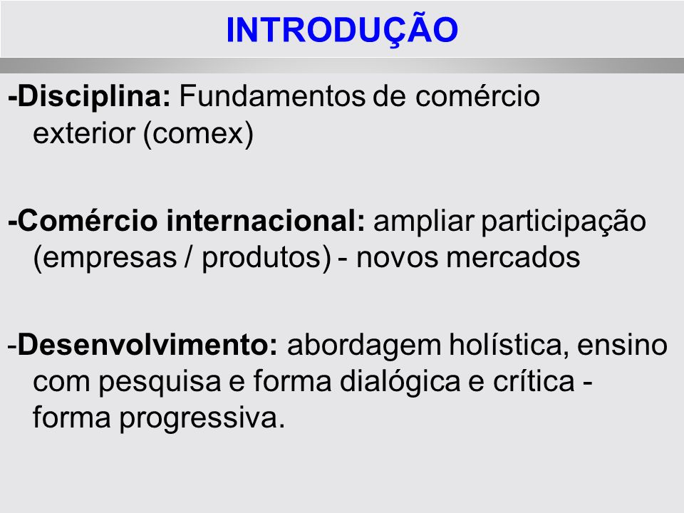 INTRODUÇÃO -Disciplina: Fundamentos de comércio exterior (comex) -Comércio internacional: ampliar participação (empresas / produtos) - novos mercados