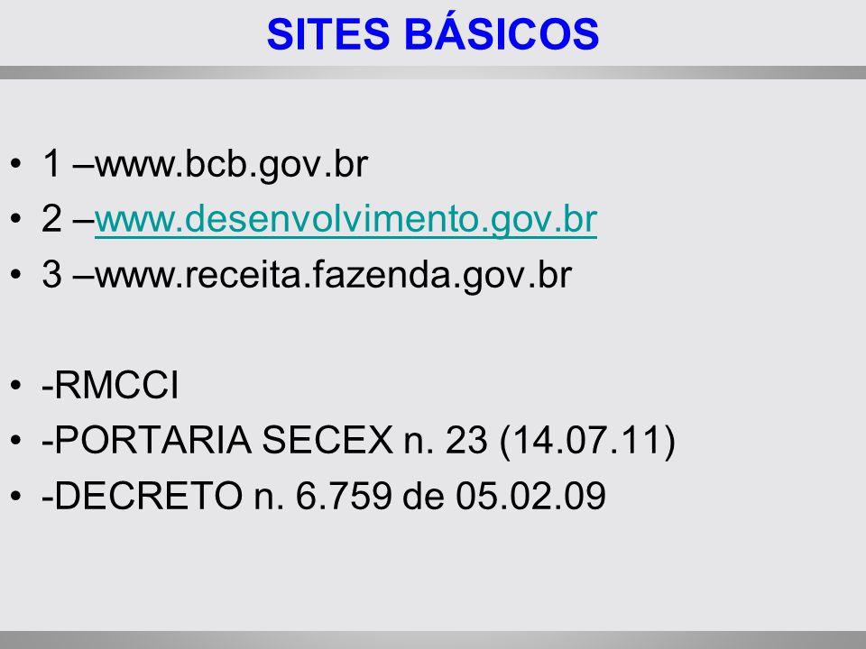 SITES BÁSICOS 1 –www.bcb.gov.br 2 –www.desenvolvimento.gov.brwww.desenvolvimento.gov.br 3 –www.receita.fazenda.gov.br -RMCCI -PORTARIA SECEX n. 23 (14