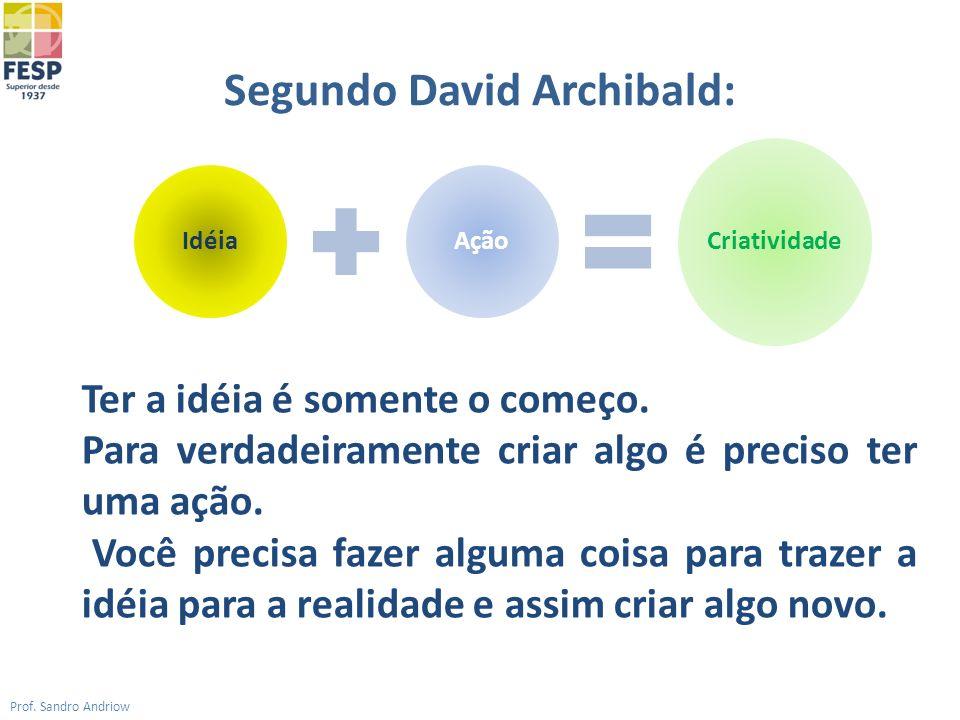 Segundo David Archibald: Prof. Sandro Andriow Idéia Ação Criatividade Ter a idéia é somente o começo. Para verdadeiramente criar algo é preciso ter um