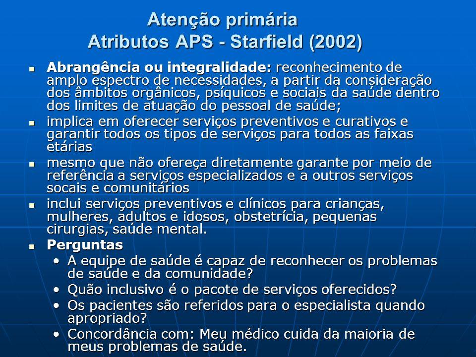 Atenção primária Atributos APS - Starfield (2002) Abrangência ou integralidade: reconhecimento de amplo espectro de necessidades, a partir da consider