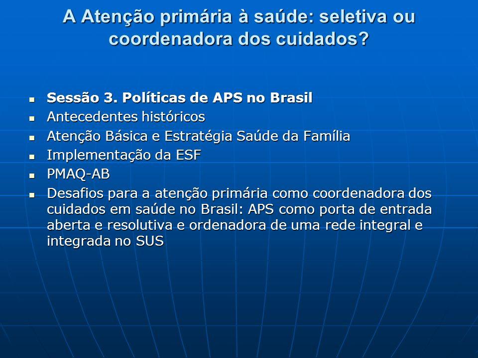 A Atenção primária à saúde: seletiva ou coordenadora dos cuidados? Sessão 3. Políticas de APS no Brasil Sessão 3. Políticas de APS no Brasil Anteceden