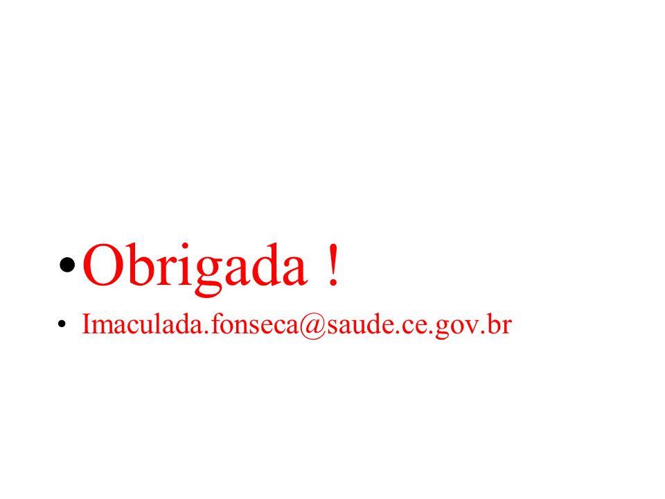Obrigada ! Imaculada.fonseca@saude.ce.gov.br