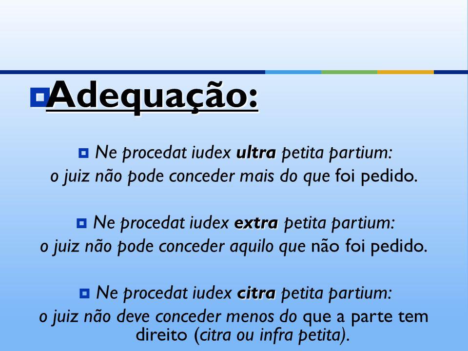 Adequação: Adequação: ultra Ne procedat iudex ultra petita partium: o juiz não pode conceder mais do que foi pedido.