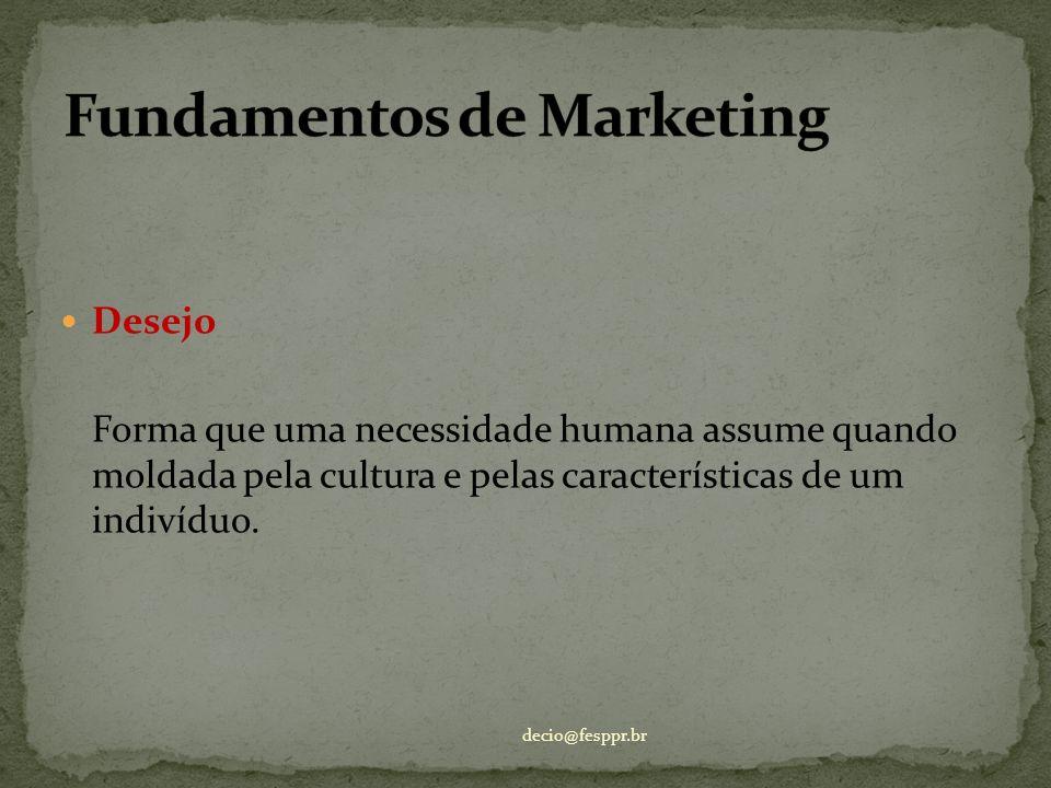 Desejo Forma que uma necessidade humana assume quando moldada pela cultura e pelas características de um indivíduo. decio@fesppr.br