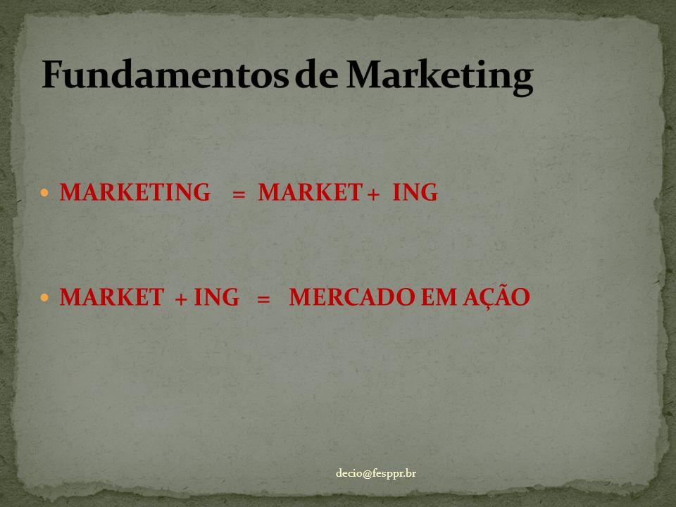 MARKETING = MARKET + ING MARKET + ING = MERCADO EM AÇÃO decio@fesppr.br