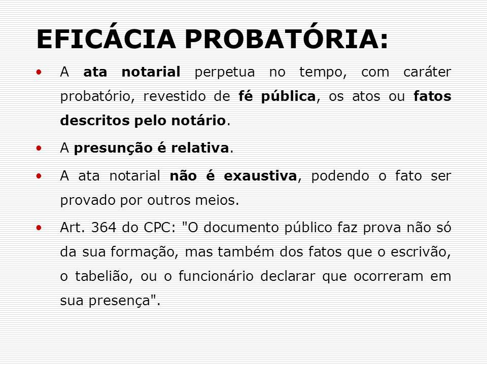 EFICÁCIA PROBATÓRIA: A ata notarial perpetua no tempo, com caráter probatório, revestido de fé pública, os atos ou fatos descritos pelo notário. A pre