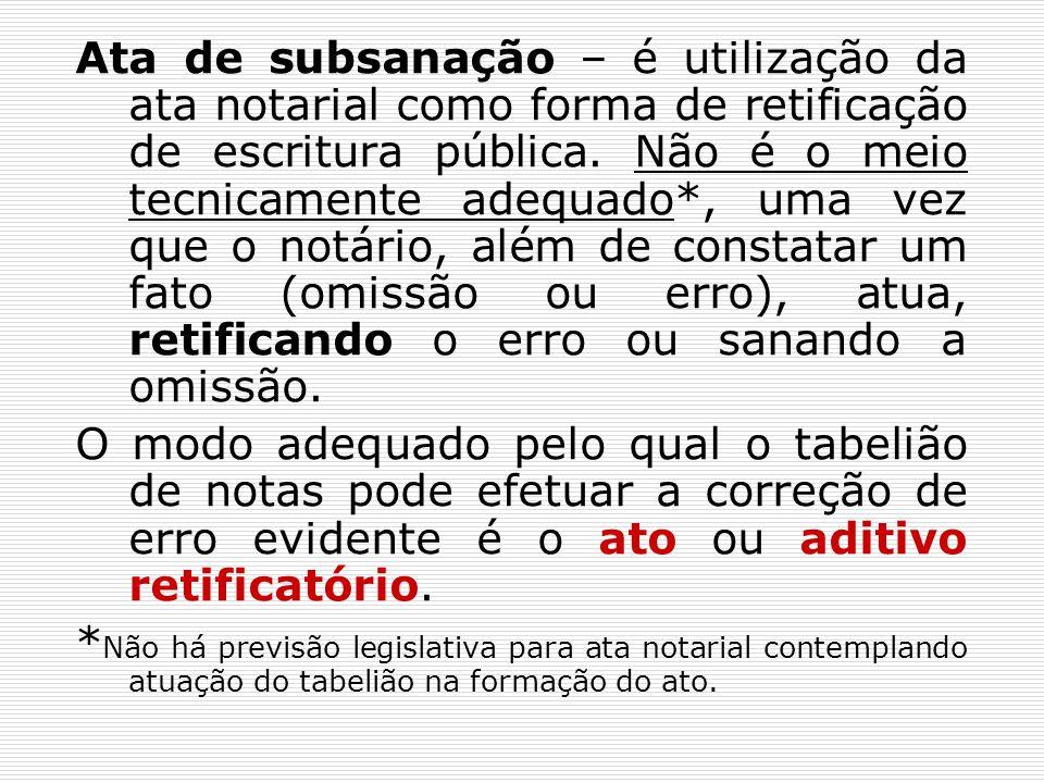Ata de subsanação – é utilização da ata notarial como forma de retificação de escritura pública. Não é o meio tecnicamente adequado*, uma vez que o no