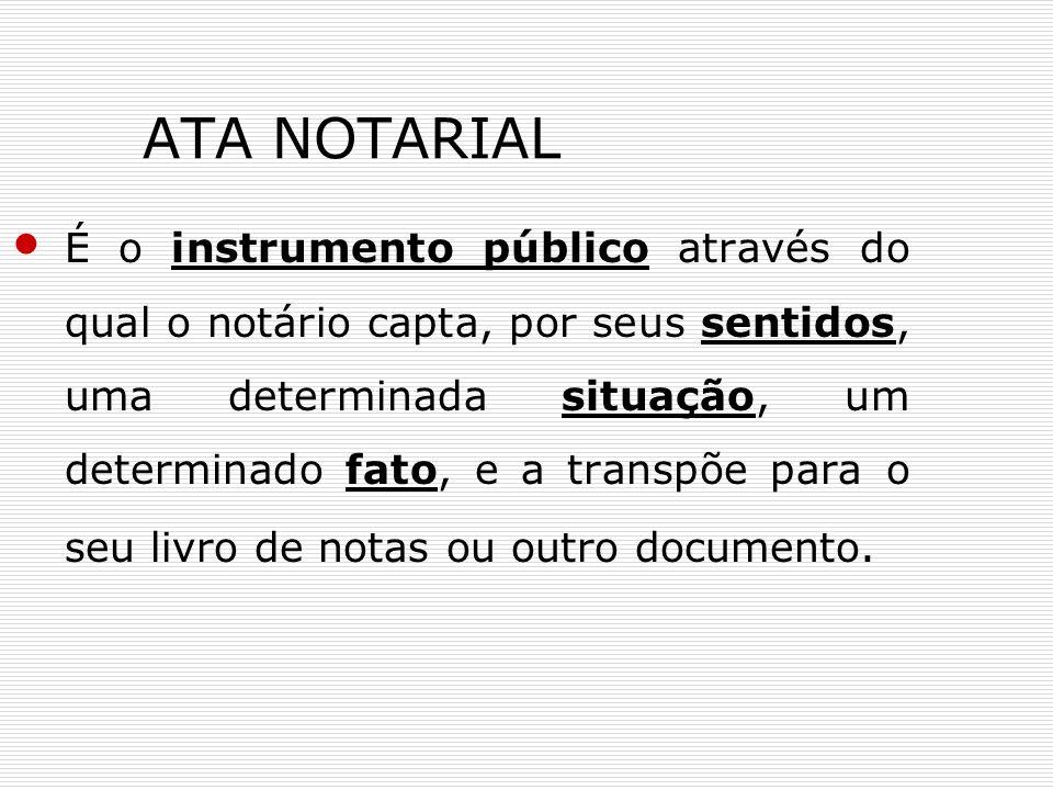 ATA NOTARIAL É o instrumento público através do qual o notário capta, por seus sentidos, uma determinada situação, um determinado fato, e a transpõe p